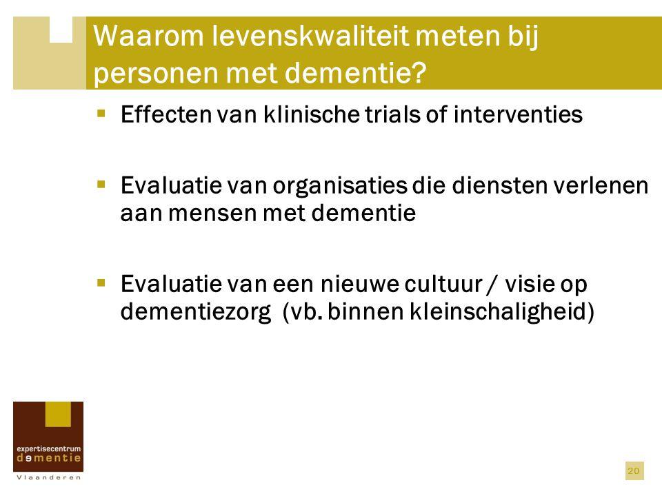 20 Waarom levenskwaliteit meten bij personen met dementie?  Effecten van klinische trials of interventies  Evaluatie van organisaties die diensten v