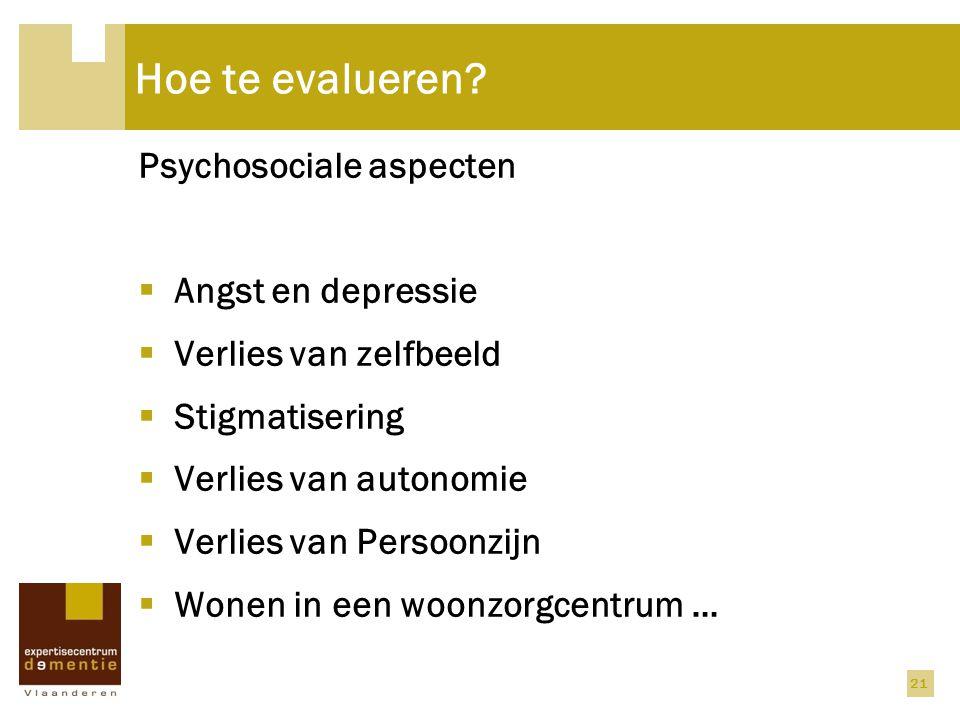 21 Hoe te evalueren? Psychosociale aspecten  Angst en depressie  Verlies van zelfbeeld  Stigmatisering  Verlies van autonomie  Verlies van Persoo
