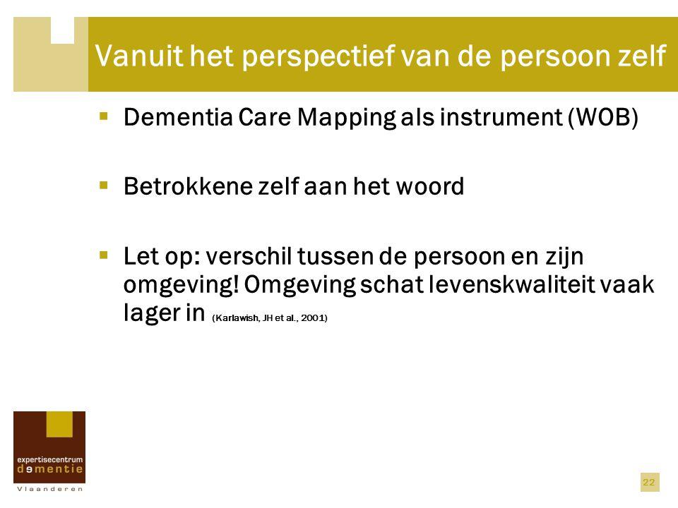 Vanuit het perspectief van de persoon zelf  Dementia Care Mapping als instrument (WOB)  Betrokkene zelf aan het woord  Let op: verschil tussen de p