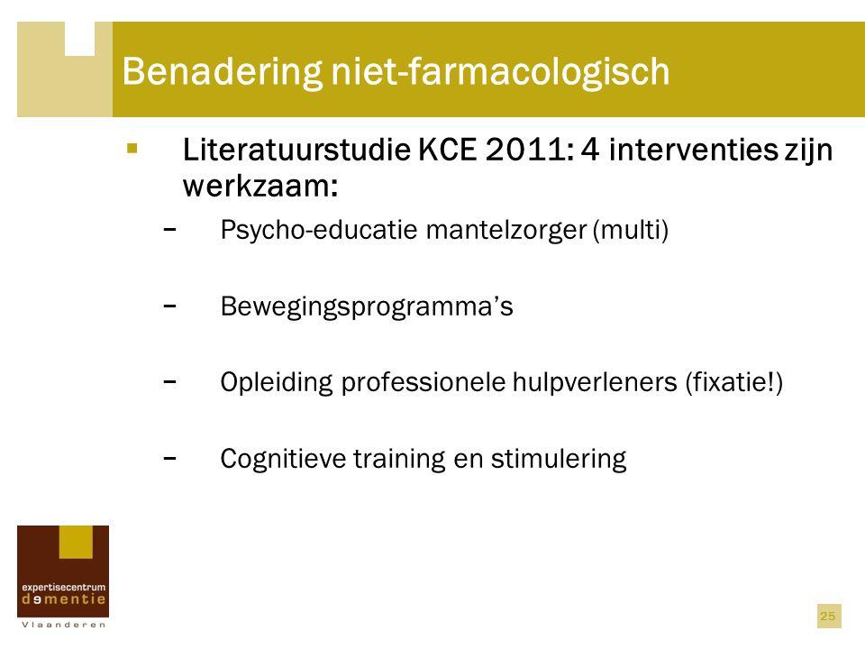 25 Benadering niet-farmacologisch  Literatuurstudie KCE 2011: 4 interventies zijn werkzaam: − Psycho-educatie mantelzorger (multi) − Bewegingsprogram