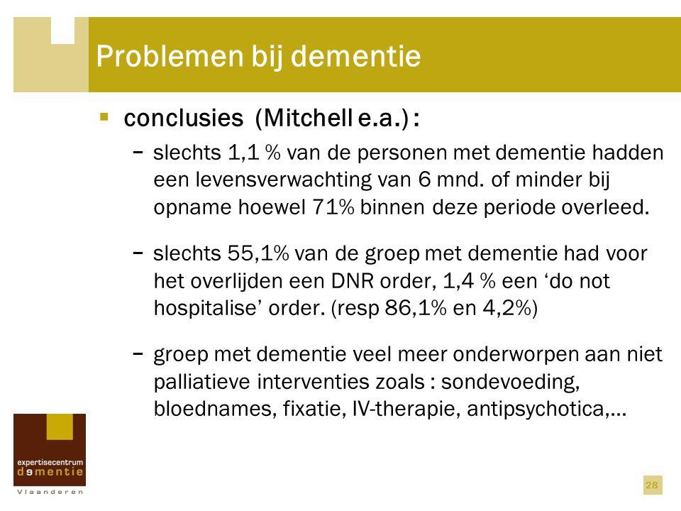 Problemen bij dementie  conclusies (Mitchell e.a.) : − slechts 1,1 % van de personen met dementie hadden een levensverwachting van 6 mnd. of minder b