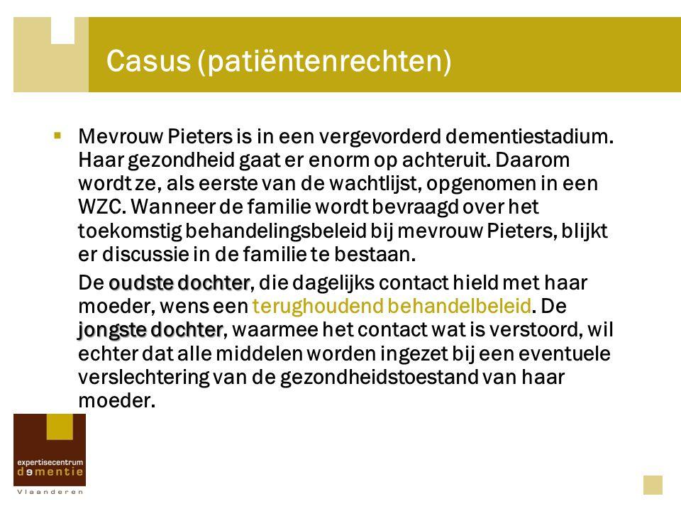 Casus (patiëntenrechten)  Mevrouw Pieters is in een vergevorderd dementiestadium. Haar gezondheid gaat er enorm op achteruit. Daarom wordt ze, als ee