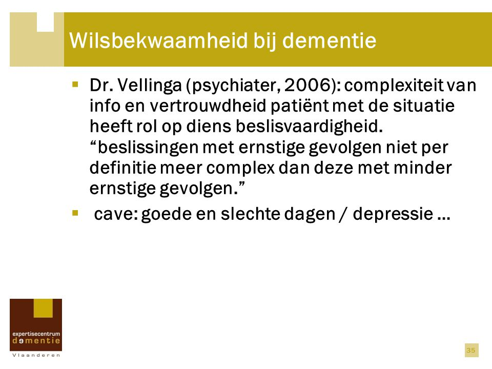 Wilsbekwaamheid bij dementie  Dr. Vellinga (psychiater, 2006): complexiteit van info en vertrouwdheid patiënt met de situatie heeft rol op diens besl