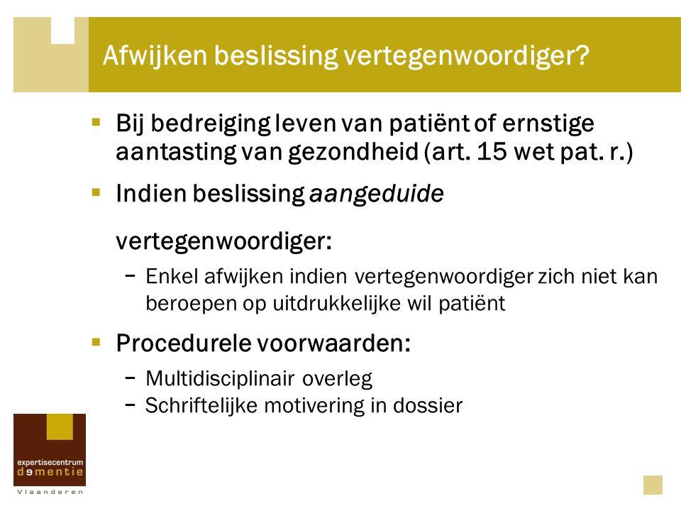 Afwijken beslissing vertegenwoordiger?  Bij bedreiging leven van patiënt of ernstige aantasting van gezondheid (art. 15 wet pat. r.)  Indien besliss
