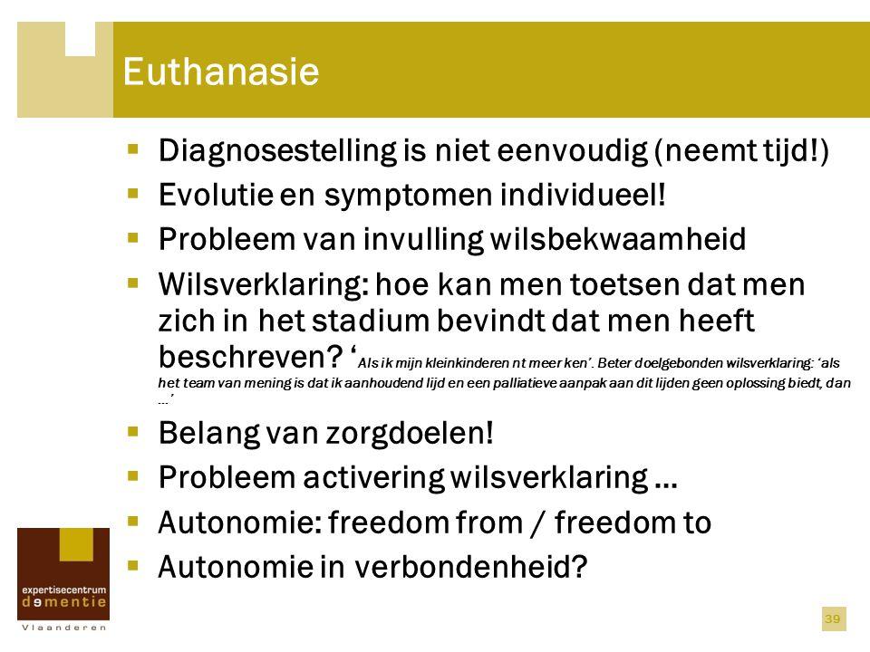 Euthanasie  Diagnosestelling is niet eenvoudig (neemt tijd!)  Evolutie en symptomen individueel!  Probleem van invulling wilsbekwaamheid  Wilsverk