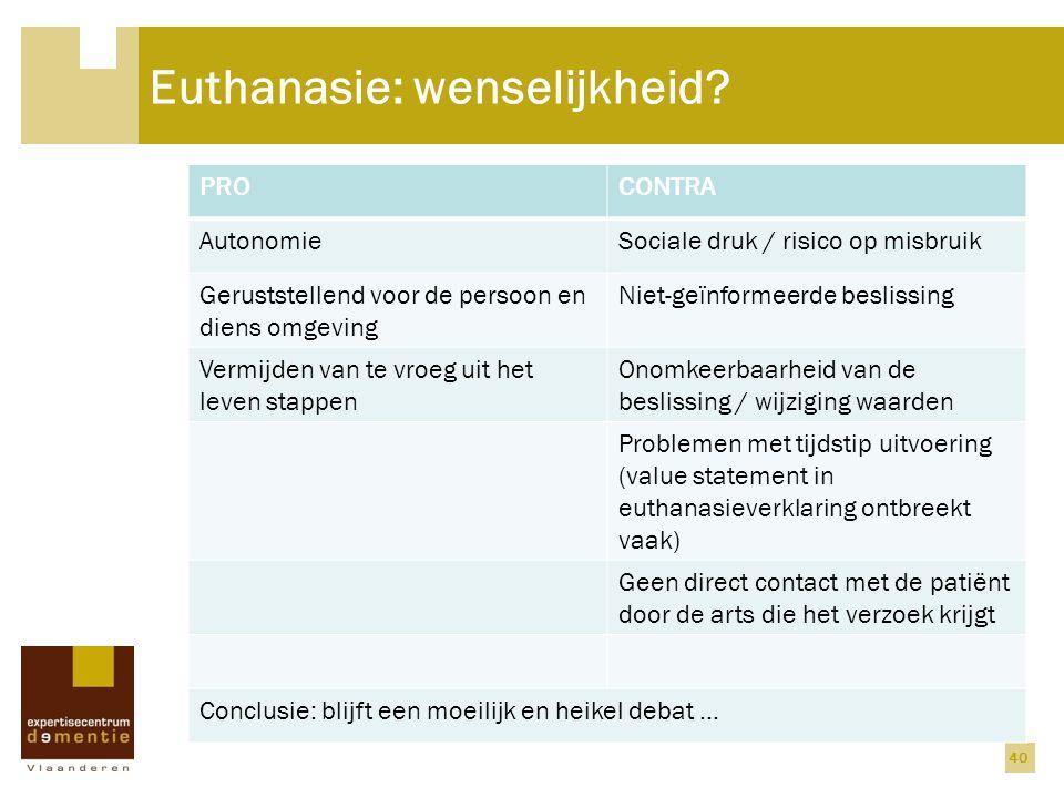 Euthanasie: wenselijkheid? PROCONTRA AutonomieSociale druk / risico op misbruik Geruststellend voor de persoon en diens omgeving Niet-geïnformeerde be