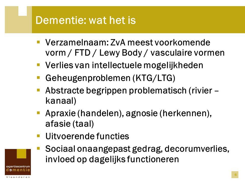 6 Dementie: wat het is  Verzamelnaam: ZvA meest voorkomende vorm / FTD / Lewy Body / vasculaire vormen  Verlies van intellectuele mogelijkheden  Ge