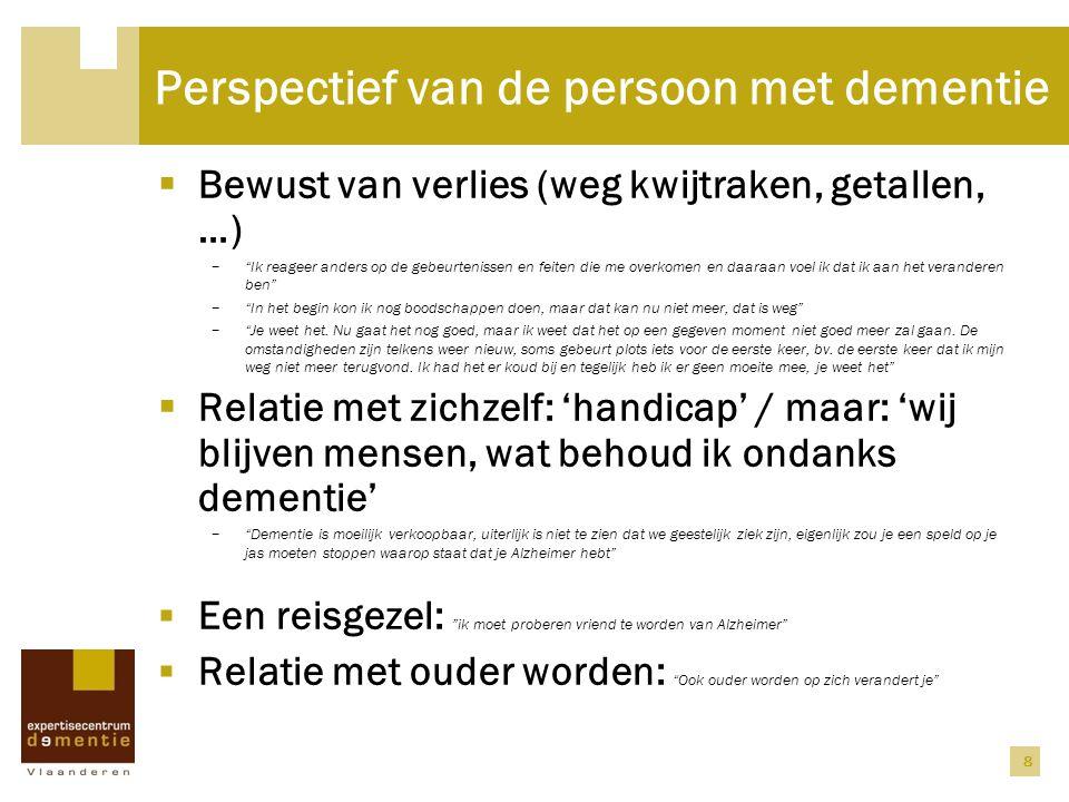 """8 Perspectief van de persoon met dementie  Bewust van verlies (weg kwijtraken, getallen, …) − """"Ik reageer anders op de gebeurtenissen en feiten die m"""