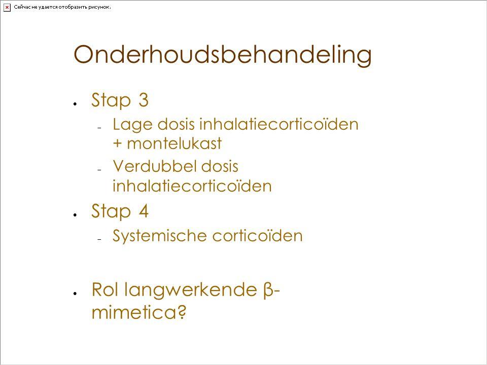 Onderhoudsbehandeling  Stap 3  Lage dosis inhalatiecorticoïden + montelukast  Verdubbel dosis inhalatiecorticoïden  Stap 4  Systemische corticoïd