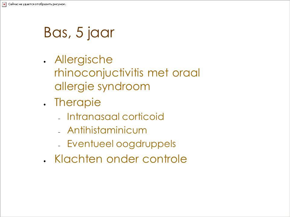 Bas, 5 jaar  Allergische rhinoconjuctivitis met oraal allergie syndroom  Therapie  Intranasaal corticoid  Antihistaminicum  Eventueel oogdruppels