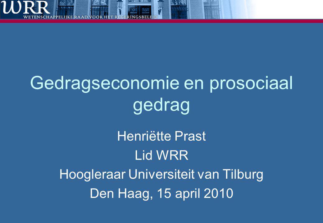 Gedragseconomie en prosociaal gedrag Henriëtte Prast Lid WRR Hoogleraar Universiteit van Tilburg Den Haag, 15 april 2010