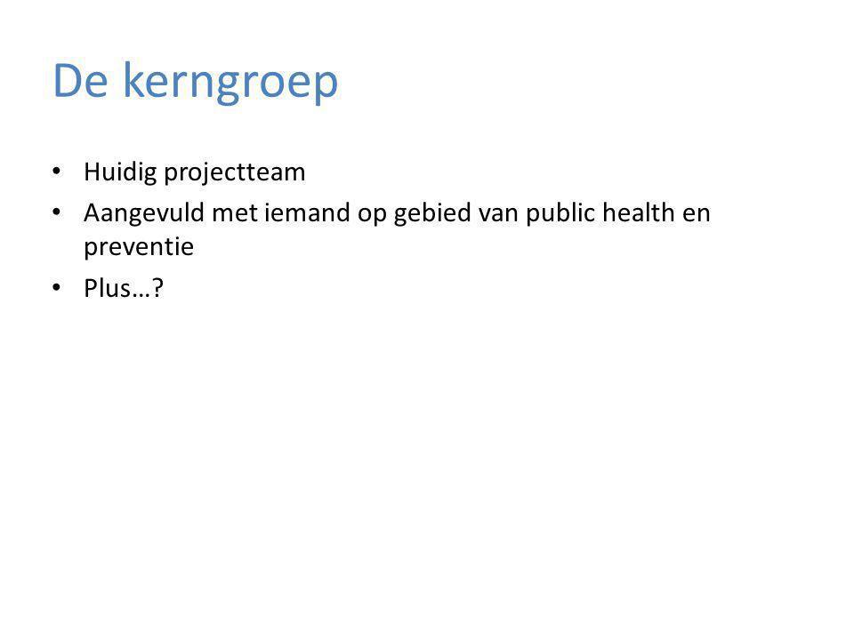 De kerngroep Huidig projectteam Aangevuld met iemand op gebied van public health en preventie Plus…