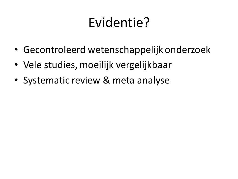 Evidentie? Gecontroleerd wetenschappelijk onderzoek Vele studies, moeilijk vergelijkbaar Systematic review & meta analyse