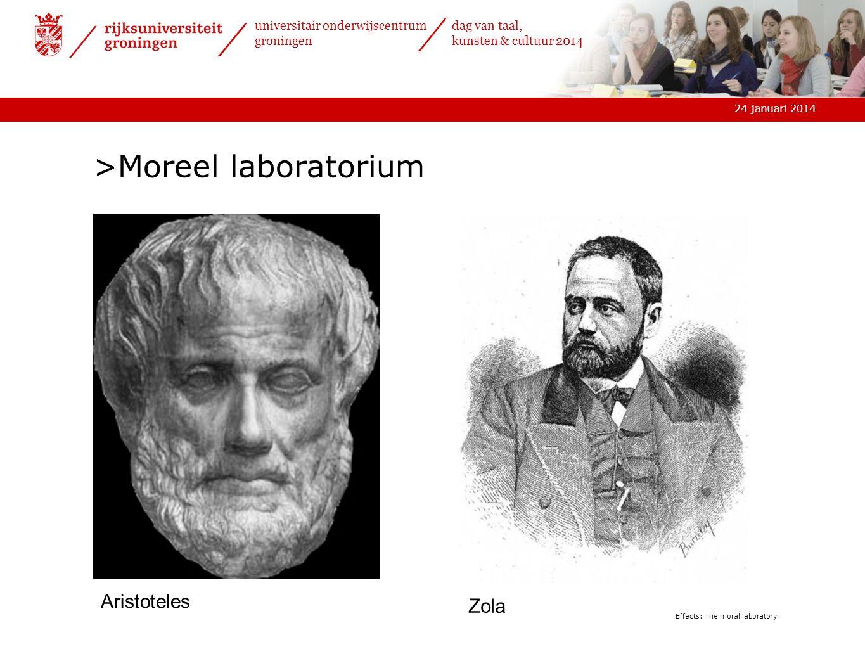 24 januari 2014 universitair onderwijscentrum groningen dag van taal, kunsten & cultuur 2014 Effects: The moral laboratory >Moreel laboratorium Zola Aristoteles