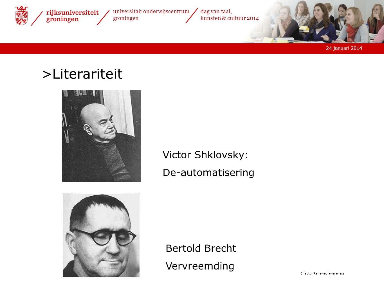 24 januari 2014 universitair onderwijscentrum groningen dag van taal, kunsten & cultuur 2014 Effects: Renewed awareness >Literariteit Victor Shklovsky: De-automatisering Bertold Brecht Vervreemding