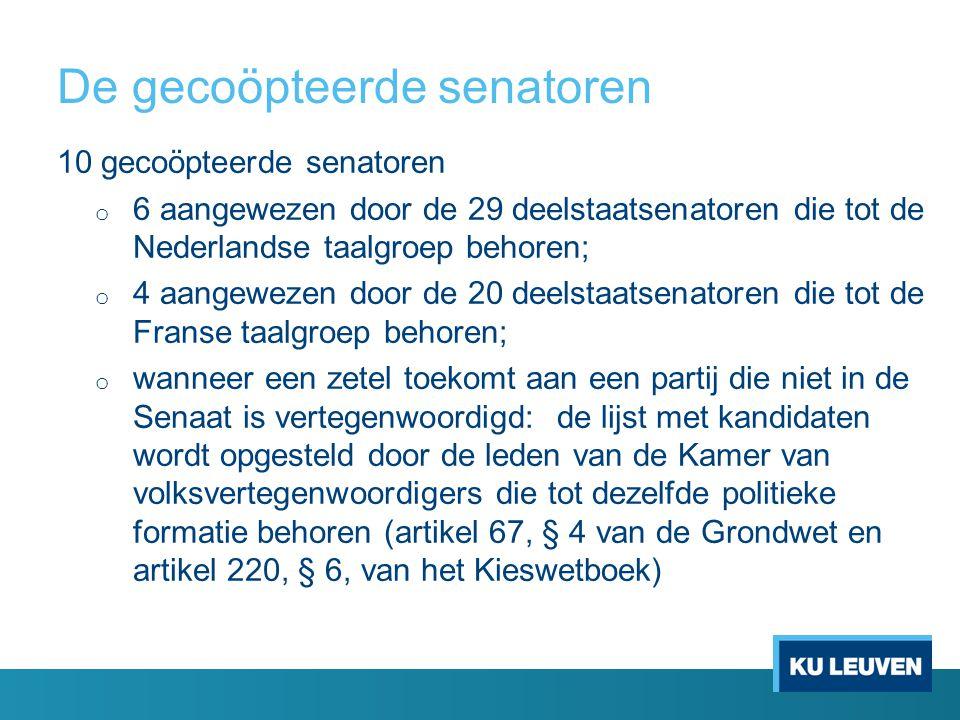 De gecoöpteerde senatoren 10 gecoöpteerde senatoren o 6 aangewezen door de 29 deelstaatsenatoren die tot de Nederlandse taalgroep behoren; o 4 aangewezen door de 20 deelstaatsenatoren die tot de Franse taalgroep behoren; o wanneer een zetel toekomt aan een partij die niet in de Senaat is vertegenwoordigd: de lijst met kandidaten wordt opgesteld door de leden van de Kamer van volksvertegenwoordigers die tot dezelfde politieke formatie behoren (artikel 67, § 4 van de Grondwet en artikel 220, § 6, van het Kieswetboek)