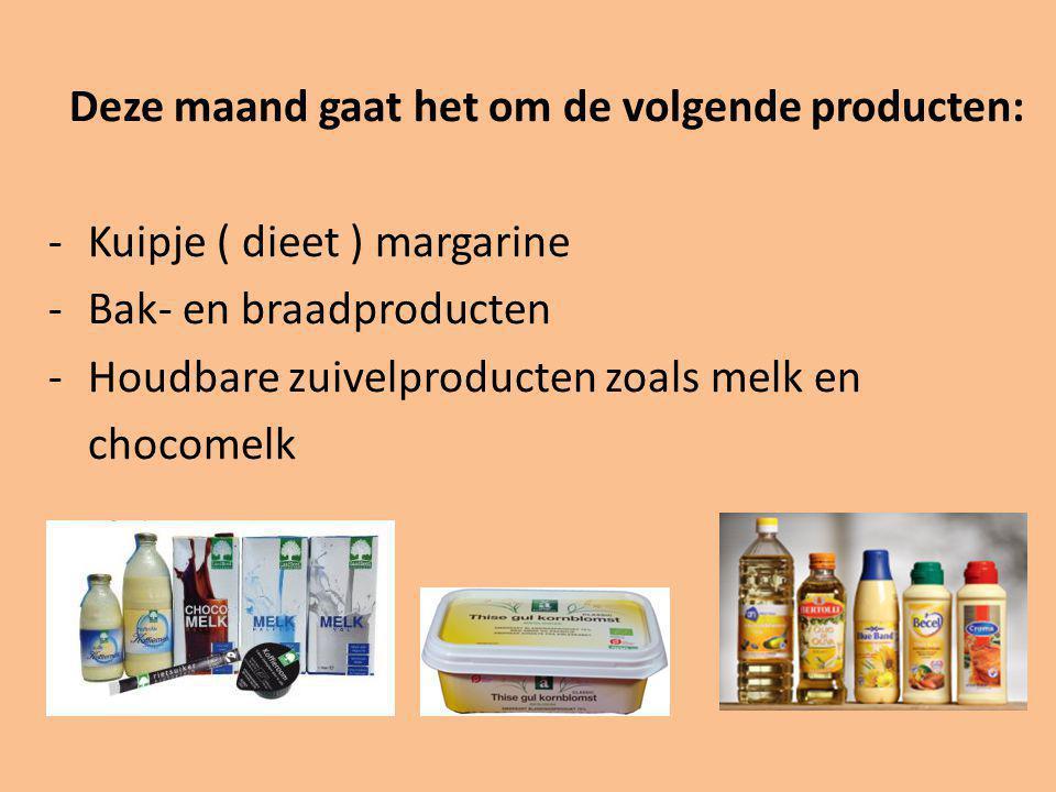 Deze maand gaat het om de volgende producten: -Kuipje ( dieet ) margarine -Bak- en braadproducten -Houdbare zuivelproducten zoals melk en chocomelk