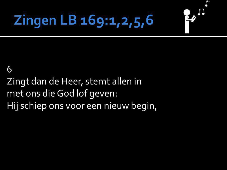 6 Zingt dan de Heer, stemt allen in met ons die God lof geven: Hij schiep ons voor een nieuw begin,