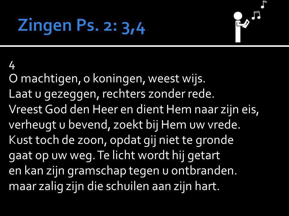 4 O machtigen, o koningen, weest wijs. Laat u gezeggen, rechters zonder rede. Vreest God den Heer en dient Hem naar zijn eis, verheugt u bevend, zoekt