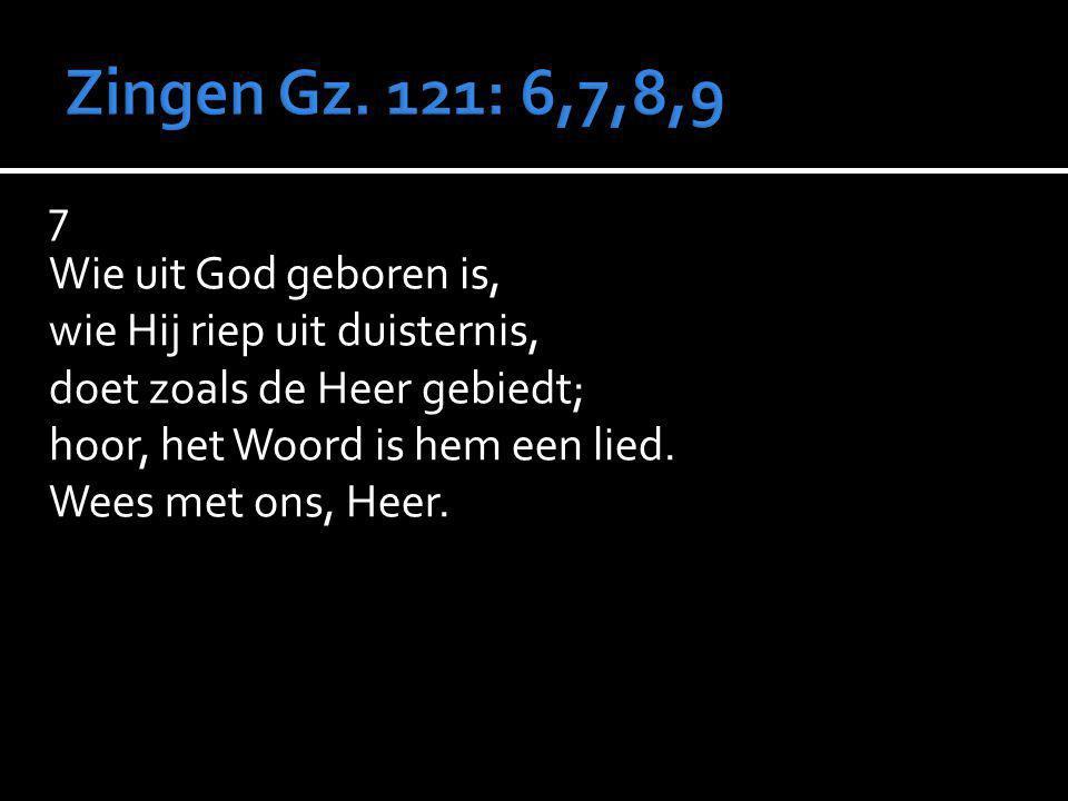 7 Wie uit God geboren is, wie Hij riep uit duisternis, doet zoals de Heer gebiedt; hoor, het Woord is hem een lied. Wees met ons, Heer.