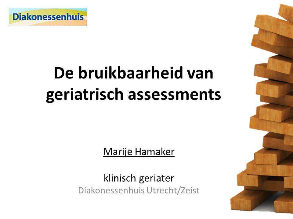 De bruikbaarheid van geriatrisch assessments Marije Hamaker klinisch geriater Diakonessenhuis Utrecht/Zeist