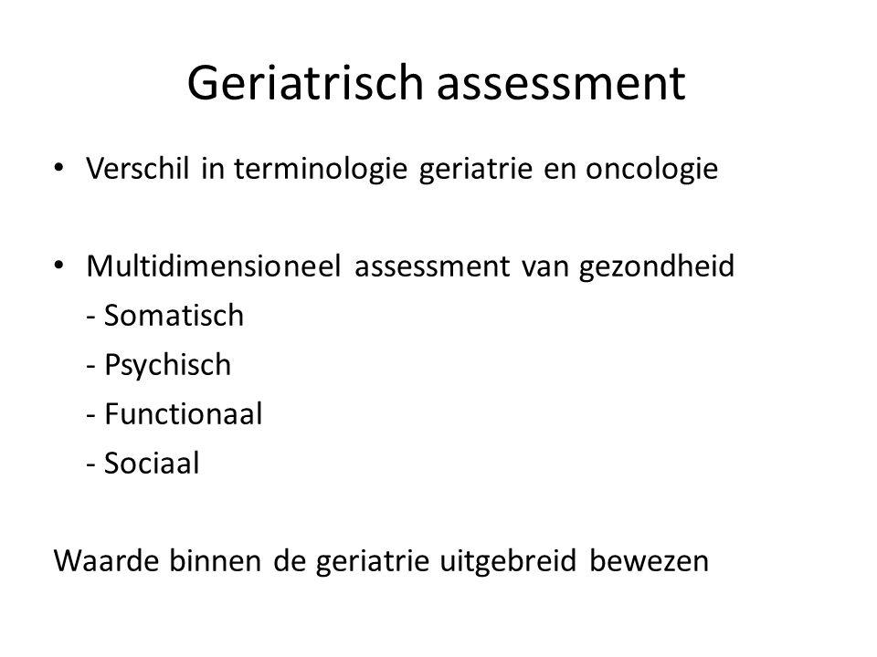 Geriatrisch assessment Verschil in terminologie geriatrie en oncologie Multidimensioneel assessment van gezondheid - Somatisch - Psychisch - Functionaal - Sociaal Waarde binnen de geriatrie uitgebreid bewezen