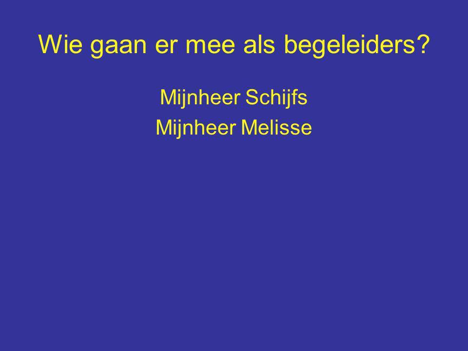 Wie gaan er mee als begeleiders Mijnheer Schijfs Mijnheer Melisse
