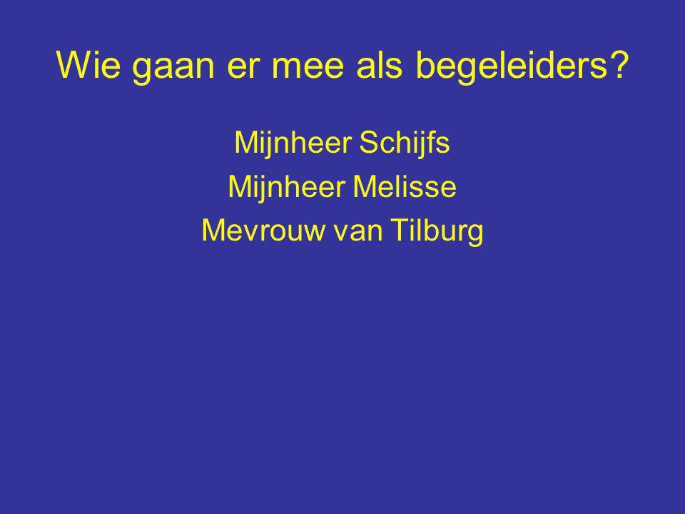 Wie gaan er mee als begeleiders Mijnheer Schijfs Mijnheer Melisse Mevrouw van Tilburg