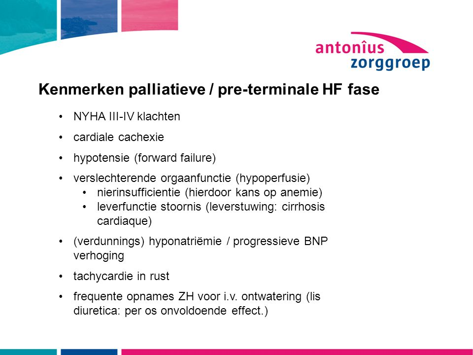 Kenmerken palliatieve / pre-terminale HF fase NYHA III-IV klachten cardiale cachexie hypotensie (forward failure) verslechterende orgaanfunctie (hypoperfusie) nierinsufficientie (hierdoor kans op anemie) leverfunctie stoornis (leverstuwing: cirrhosis cardiaque) (verdunnings) hyponatriëmie / progressieve BNP verhoging tachycardie in rust frequente opnames ZH voor i.v.