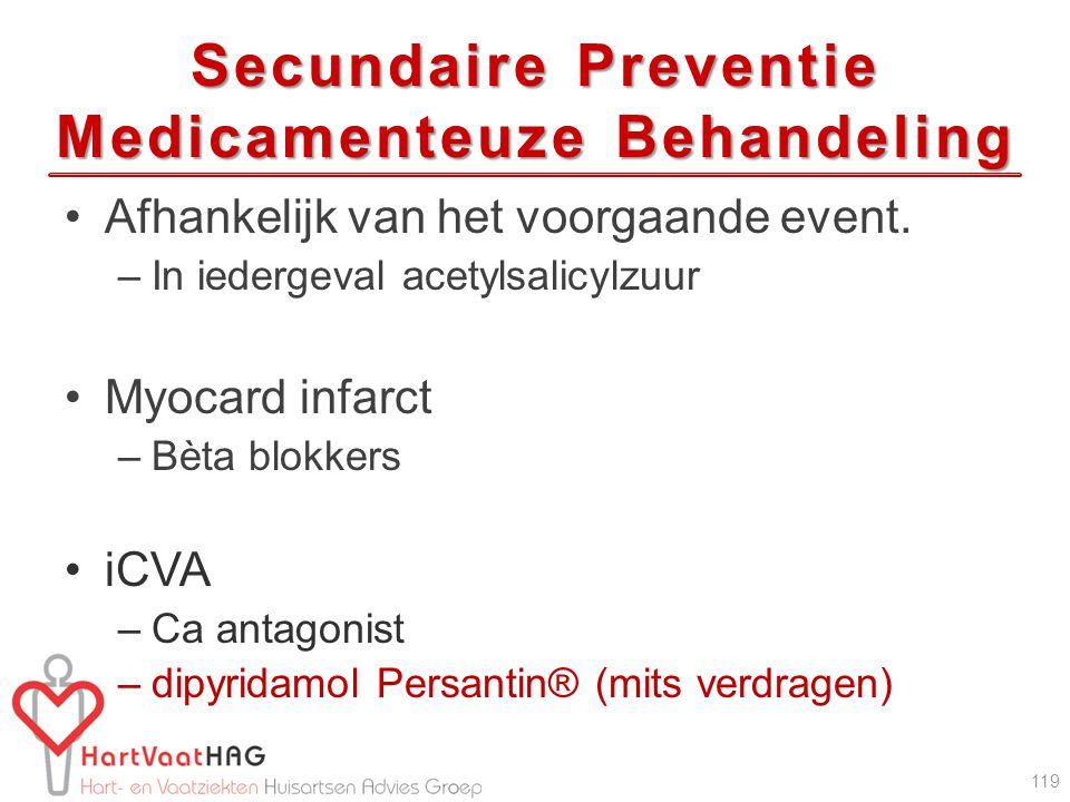 Secundaire Preventie Medicamenteuze Behandeling Afhankelijk van het voorgaande event. –In iedergeval acetylsalicylzuur Myocard infarct –Bèta blokkers