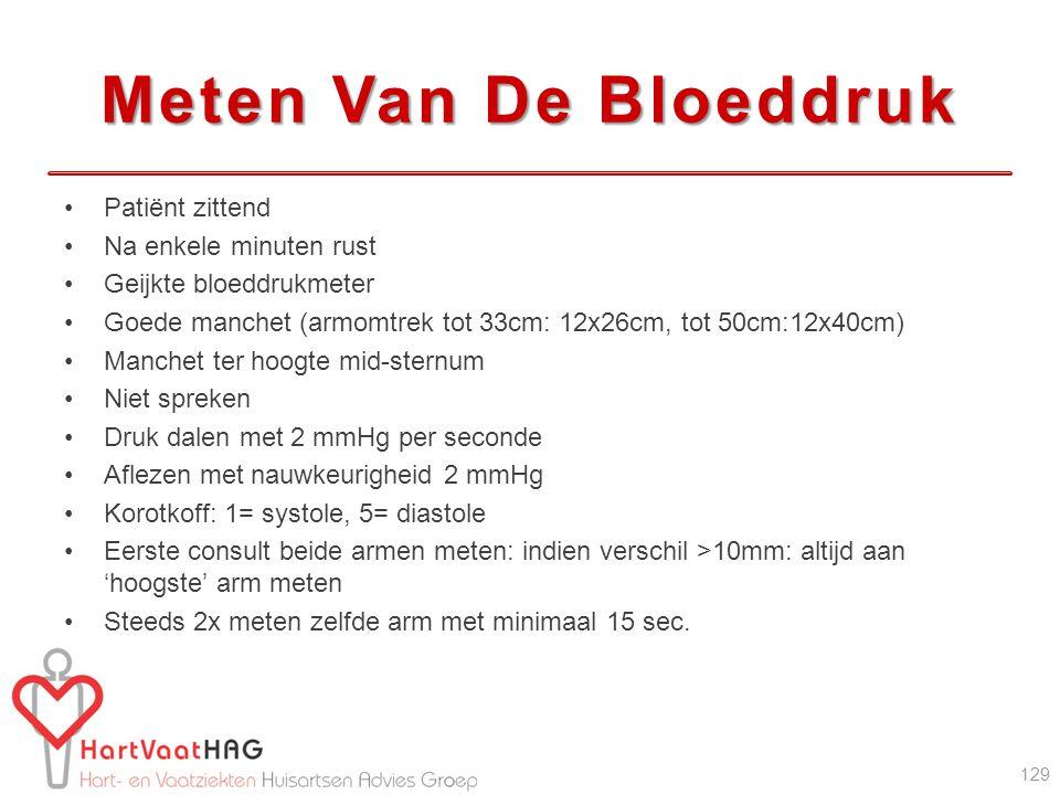 Meten Van De Bloeddruk Patiënt zittend Na enkele minuten rust Geijkte bloeddrukmeter Goede manchet (armomtrek tot 33cm: 12x26cm, tot 50cm:12x40cm) Manchet ter hoogte mid-sternum Niet spreken Druk dalen met 2 mmHg per seconde Aflezen met nauwkeurigheid 2 mmHg Korotkoff: 1= systole, 5= diastole Eerste consult beide armen meten: indien verschil >10mm: altijd aan 'hoogste' arm meten Steeds 2x meten zelfde arm met minimaal 15 sec.