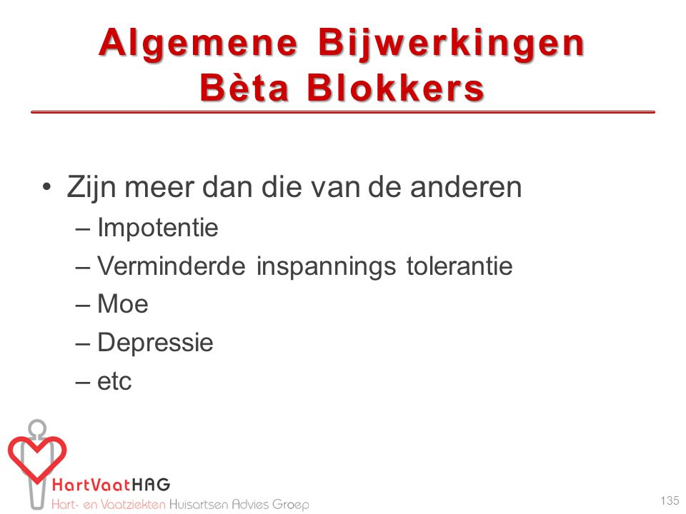 Algemene Bijwerkingen Bèta Blokkers Zijn meer dan die van de anderen –Impotentie –Verminderde inspannings tolerantie –Moe –Depressie –etc 135