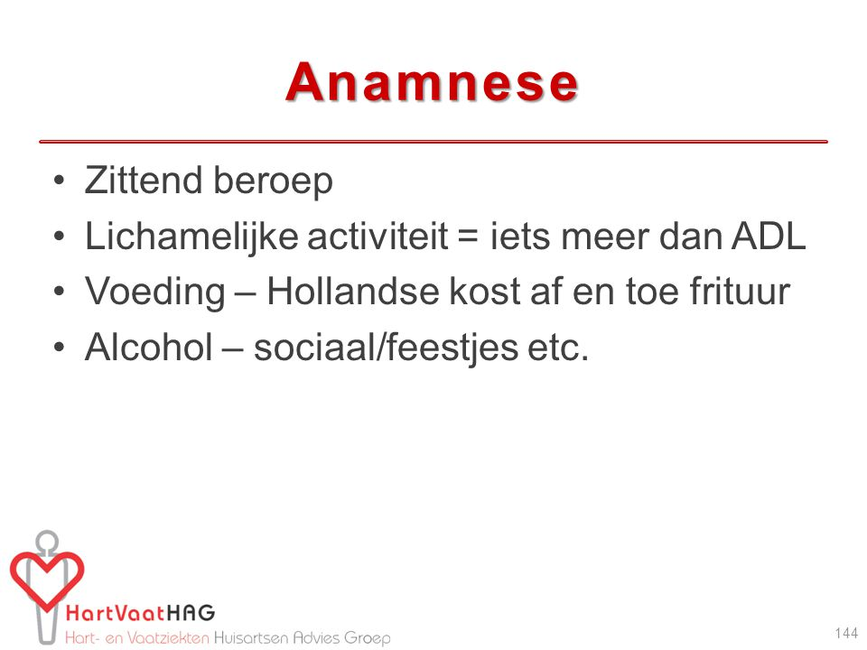 Anamnese Zittend beroep Lichamelijke activiteit = iets meer dan ADL Voeding – Hollandse kost af en toe frituur Alcohol – sociaal/feestjes etc. 144