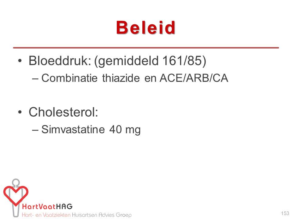 Beleid Bloeddruk: (gemiddeld 161/85) –Combinatie thiazide en ACE/ARB/CA Cholesterol: –Simvastatine 40 mg 153