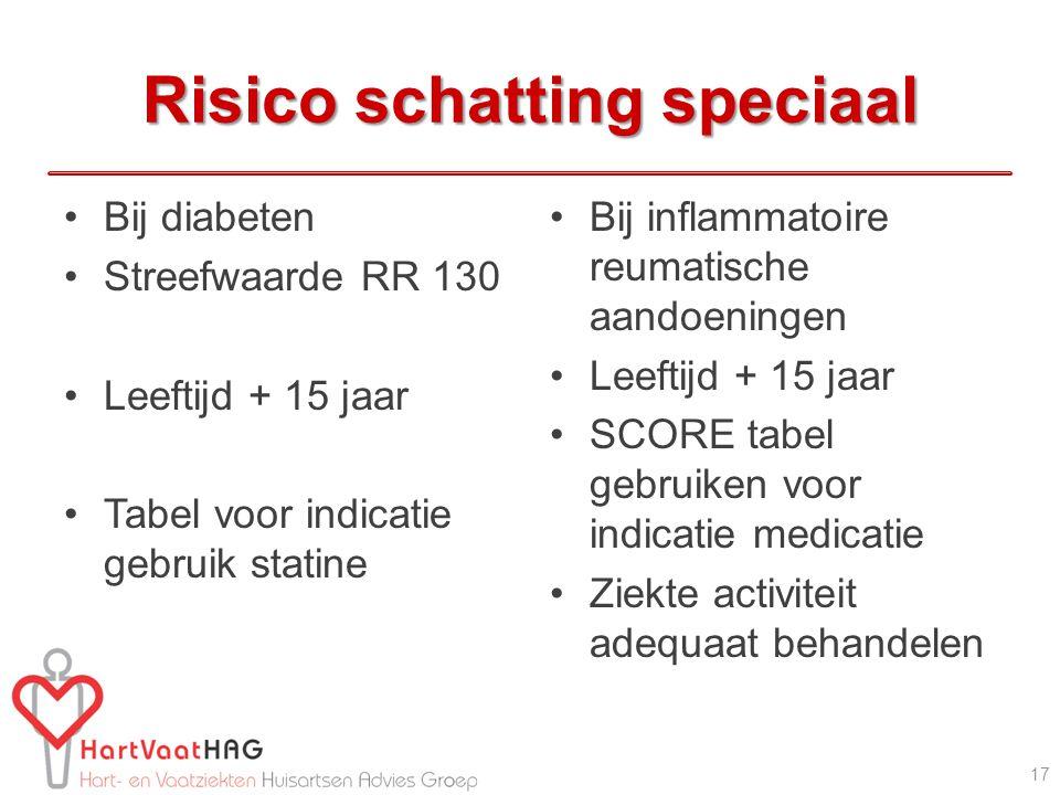 Risico schatting speciaal Bij diabeten Streefwaarde RR 130 Leeftijd + 15 jaar Tabel voor indicatie gebruik statine Bij inflammatoire reumatische aandoeningen Leeftijd + 15 jaar SCORE tabel gebruiken voor indicatie medicatie Ziekte activiteit adequaat behandelen 17