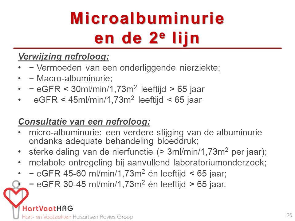 Microalbuminurie en de 2 e lijn Verwijzing nefroloog: − Vermoeden van een onderliggende nierziekte; − Macro-albuminurie; − eGFR 65 jaar eGFR < 45ml/min/1,73m 2 leeftijd < 65 jaar Consultatie van een nefroloog: micro-albuminurie: een verdere stijging van de albuminurie ondanks adequate behandeling bloeddruk; sterke daling van de nierfunctie (> 3ml/min/1,73m 2 per jaar); metabole ontregeling bij aanvullend laboratoriumonderzoek; − eGFR 45-60 ml/min/1,73m 2 én leeftijd < 65 jaar; − eGFR 30-45 ml/min/1,73m 2 én leeftijd > 65 jaar.