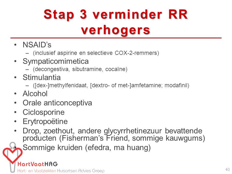 Stap 3 verminder RR verhogers NSAID's –(inclusief aspirine en selectieve COX-2-remmers) Sympaticomimetica –(decongestiva, sibutramine, cocaïne) Stimulantia –([dex-]methylfenidaat, [dextro- of met-]amfetamine; modafinil) Alcohol Orale anticonceptiva Ciclosporine Erytropoëtine Drop, zoethout, andere glycyrrhetinezuur bevattende producten (Fisherman's Friend, sommige kauwgums) Sommige kruiden (efedra, ma huang) 40