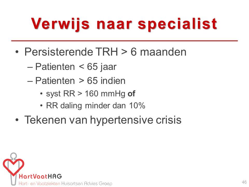 Verwijs naar specialist Persisterende TRH > 6 maanden –Patienten < 65 jaar –Patienten > 65 indien syst RR > 160 mmHg of RR daling minder dan 10% Tekenen van hypertensive crisis 46