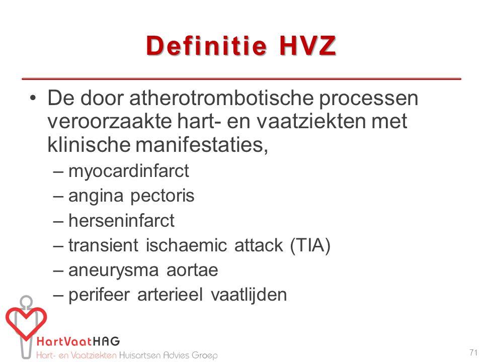 Definitie HVZ De door atherotrombotische processen veroorzaakte hart- en vaatziekten met klinische manifestaties, –myocardinfarct –angina pectoris –herseninfarct –transient ischaemic attack (TIA) –aneurysma aortae –perifeer arterieel vaatlijden 71