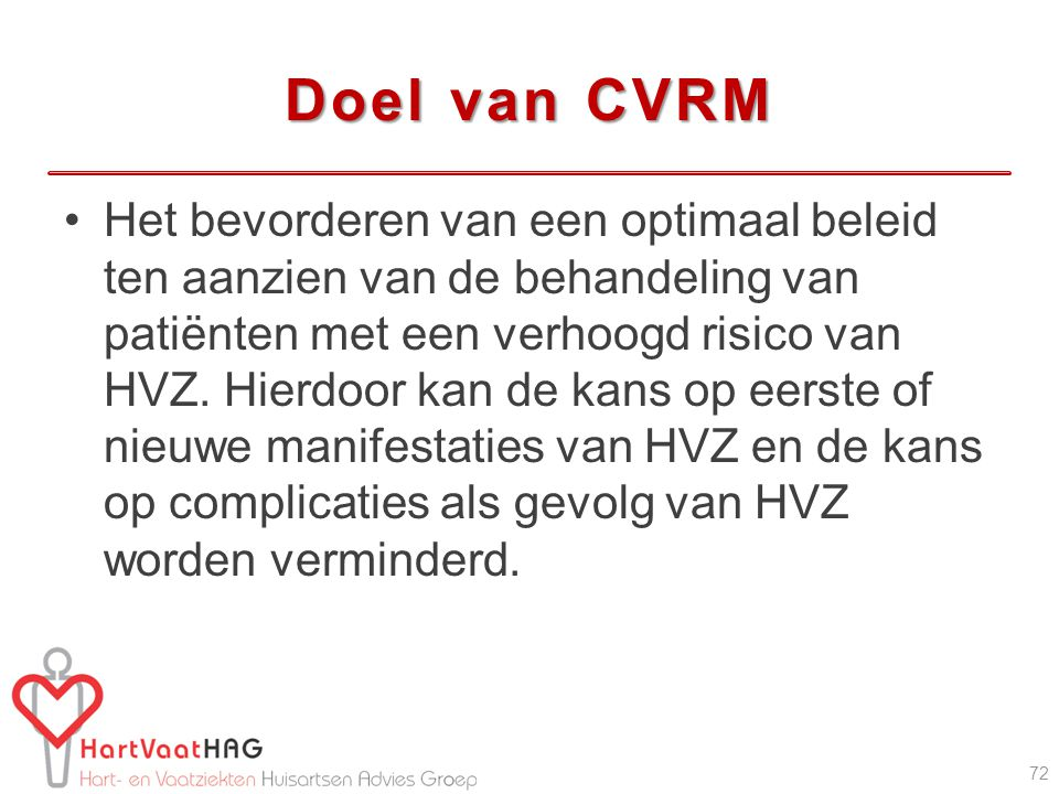 Doel van CVRM Het bevorderen van een optimaal beleid ten aanzien van de behandeling van patiënten met een verhoogd risico van HVZ. Hierdoor kan de kan