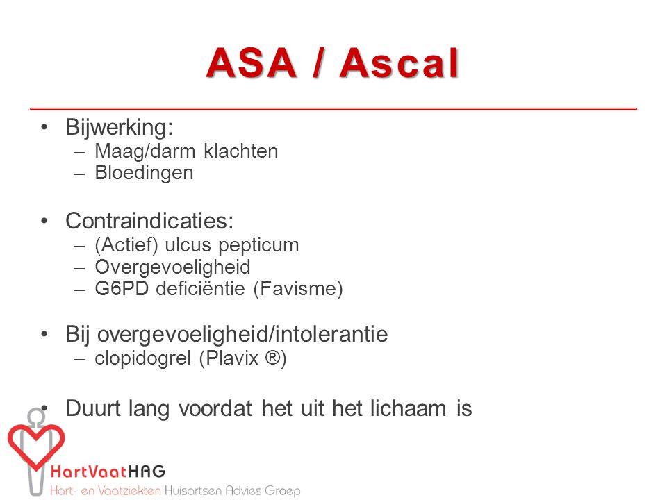 Bijwerking: –Maag/darm klachten –Bloedingen Contraindicaties: –(Actief) ulcus pepticum –Overgevoeligheid –G6PD deficiëntie (Favisme) Bij overgevoeligheid/intolerantie –clopidogrel (Plavix ®) Duurt lang voordat het uit het lichaam is ASA / Ascal