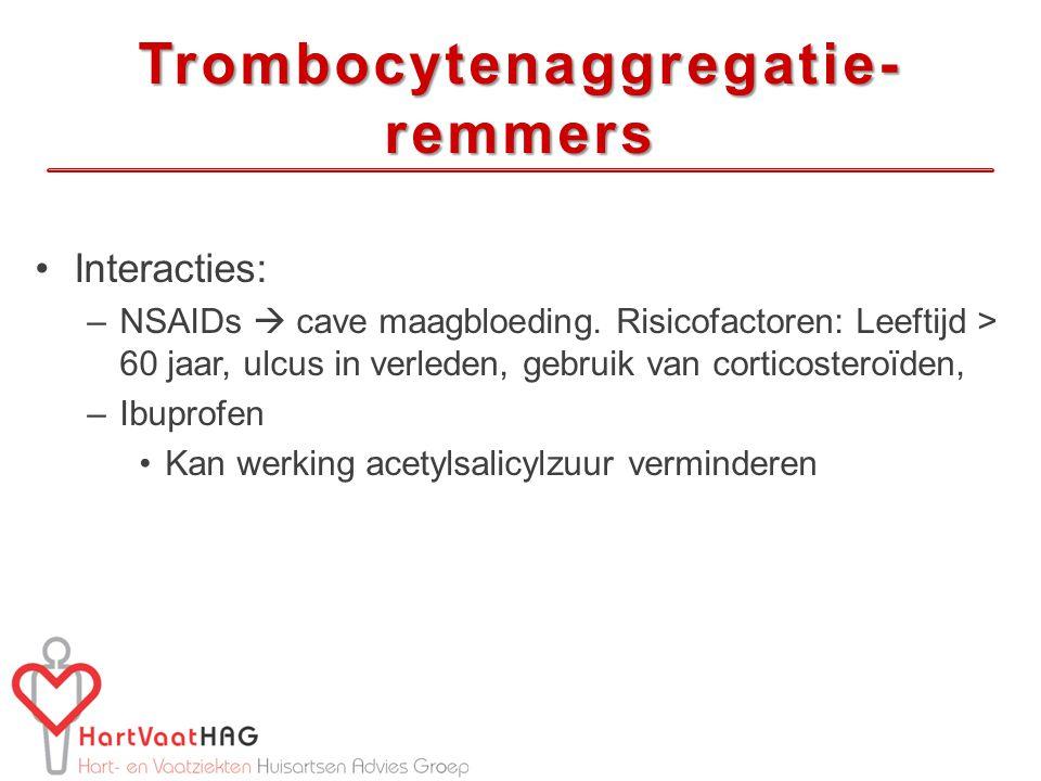 Trombocytenaggregatie- remmers Interacties: –NSAIDs  cave maagbloeding. Risicofactoren: Leeftijd > 60 jaar, ulcus in verleden, gebruik van corticoste