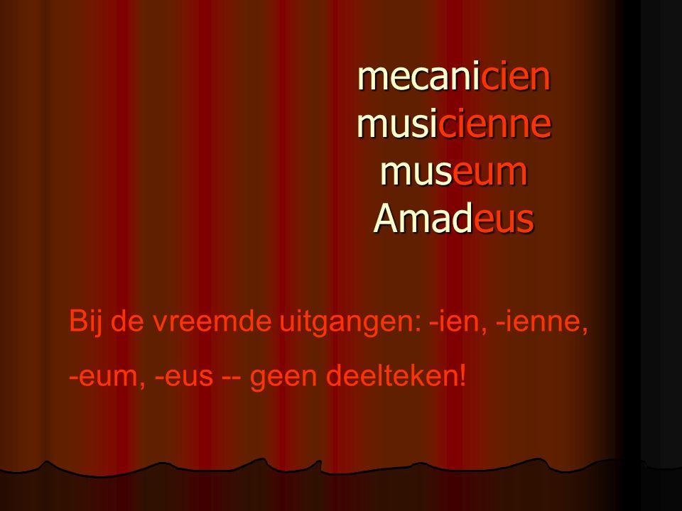 mecanicien musicienne museum Amadeus Bij de vreemde uitgangen: -ien, -ienne, -eum, -eus -- geen deelteken!