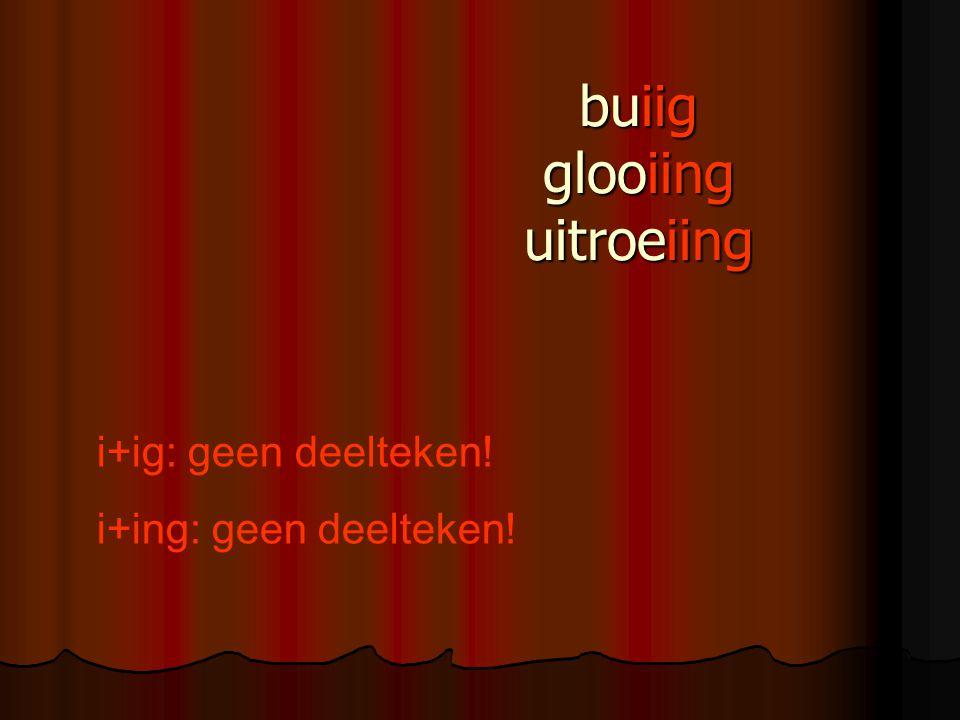 buiig glooiing uitroeiing i+ig: geen deelteken! i+ing: geen deelteken!