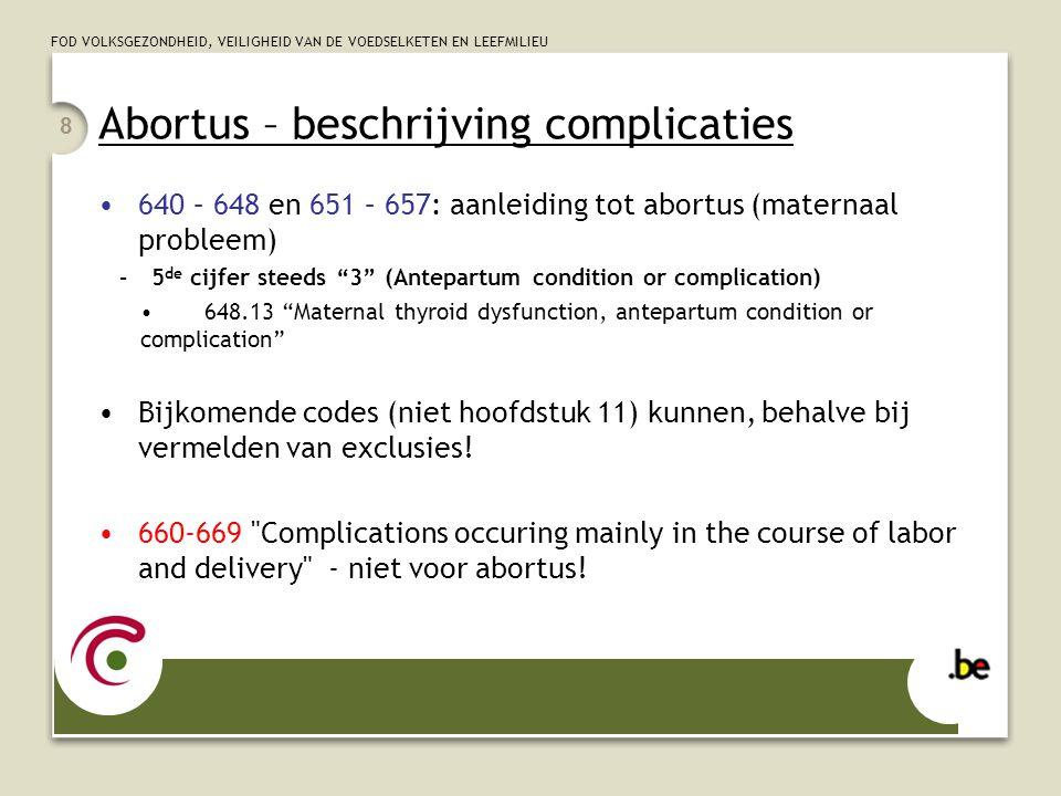 FOD VOLKSGEZONDHEID, VEILIGHEID VAN DE VOEDSELKETEN EN LEEFMILIEU Abortus – beschrijving complicaties 640 – 648 en 651 – 657: aanleiding tot abortus (maternaal probleem) –5 de cijfer steeds 3 (Antepartum condition or complication) 648.13 Maternal thyroid dysfunction, antepartum condition or complication Bijkomende codes (niet hoofdstuk 11) kunnen, behalve bij vermelden van exclusies.