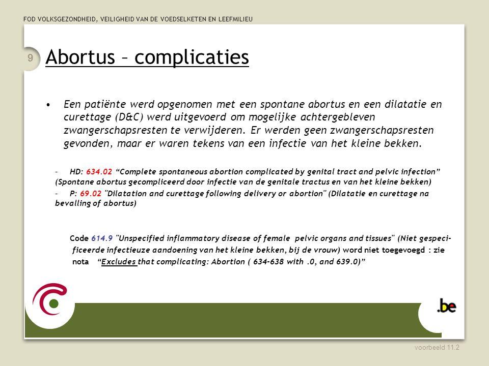 FOD VOLKSGEZONDHEID, VEILIGHEID VAN DE VOEDSELKETEN EN LEEFMILIEU Abortus - complicaties  eerste opnameperiode : code 634.xx tot en met 637.xx: 4 de cijfer!.