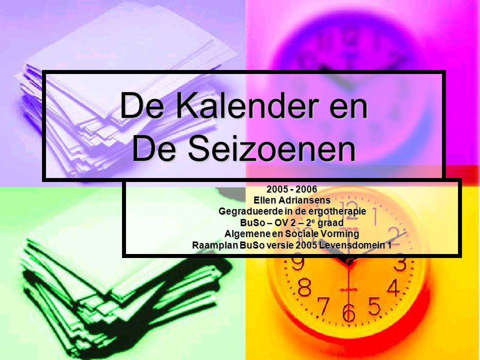 De Kalender en De Seizoenen 2005 - 2006 Ellen Adriansens Gegradueerde in de ergotherapie BuSo – OV 2 – 2 e graad Algemene en Sociale Vorming Raamplan BuSo versie 2005 Levensdomein 1
