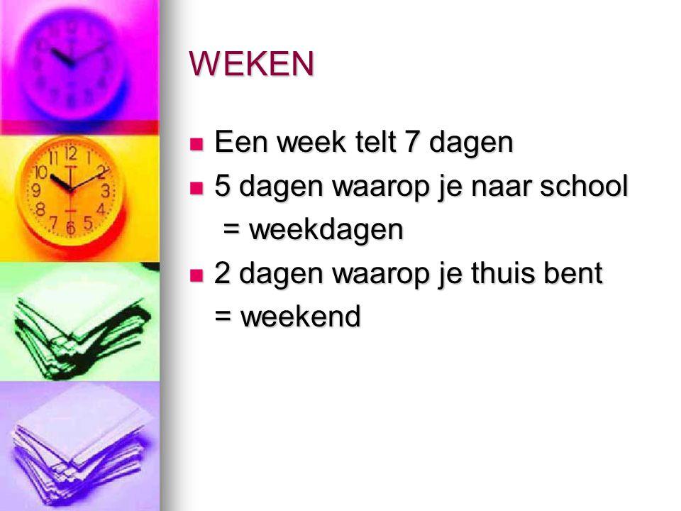 WEKEN Een week telt 7 dagen Een week telt 7 dagen 5 dagen waarop je naar school 5 dagen waarop je naar school = weekdagen = weekdagen 2 dagen waarop je thuis bent 2 dagen waarop je thuis bent = weekend