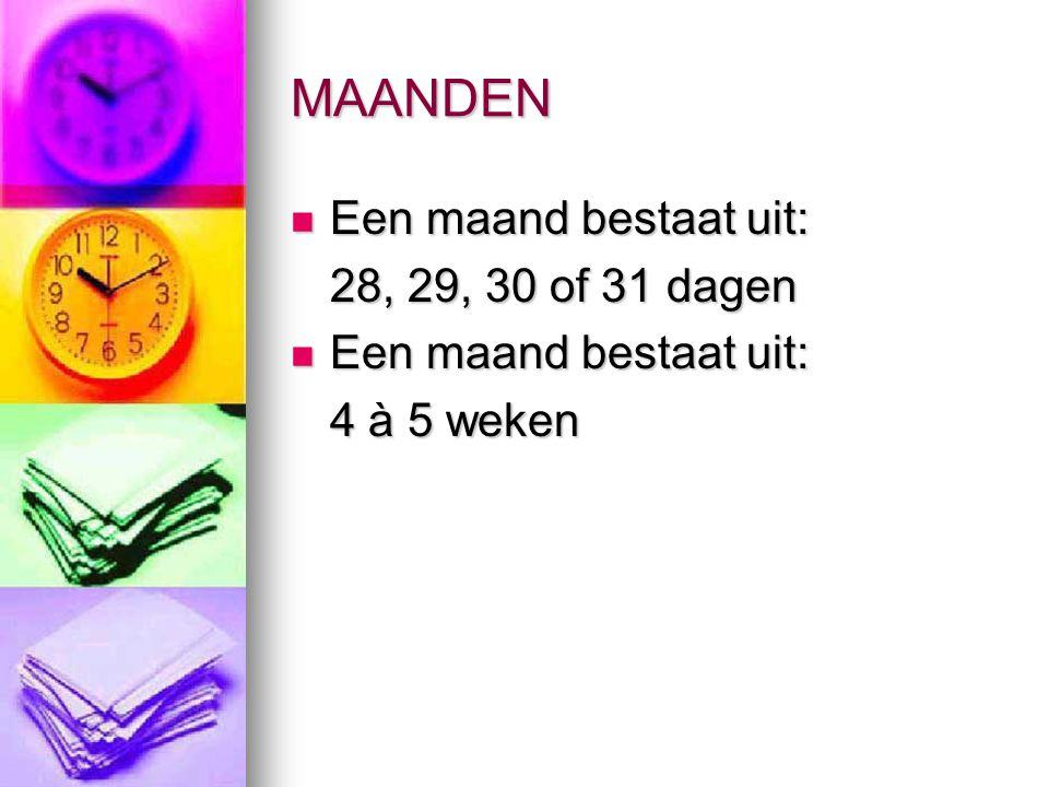 MAANDEN Een maand bestaat uit: Een maand bestaat uit: 28, 29, 30 of 31 dagen Een maand bestaat uit: Een maand bestaat uit: 4 à 5 weken