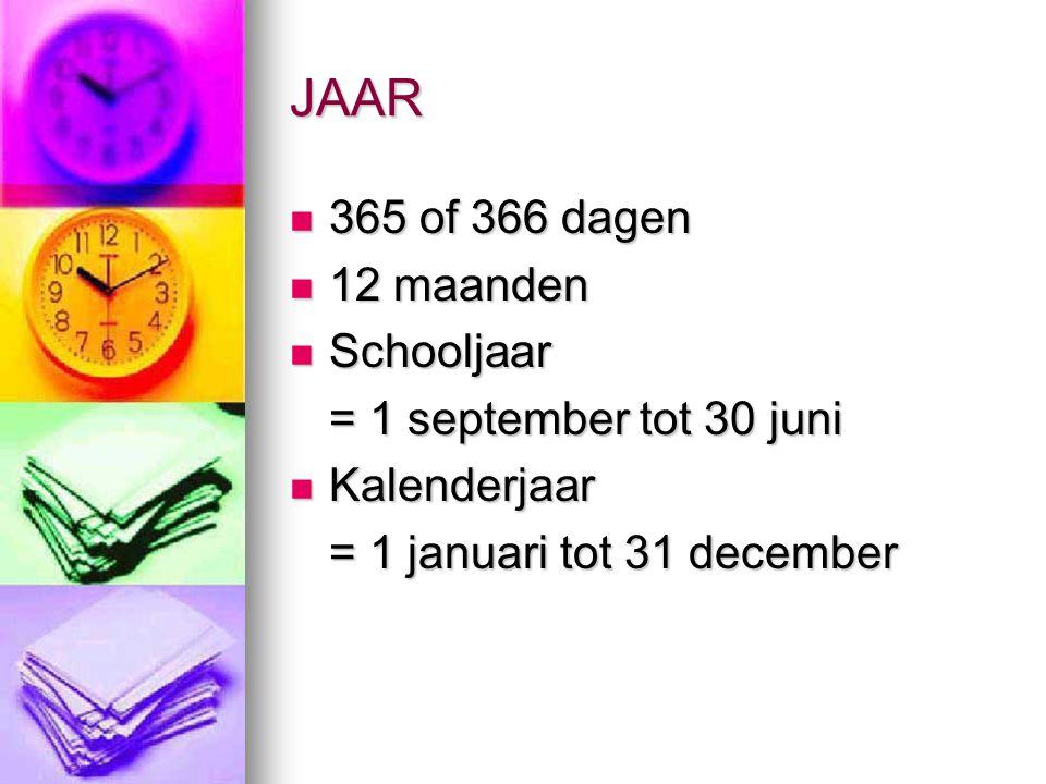 JAAR 365 of 366 dagen 365 of 366 dagen 12 maanden 12 maanden Schooljaar Schooljaar = 1 september tot 30 juni Kalenderjaar Kalenderjaar = 1 januari tot